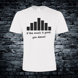 If the music is good, you dance T-shirt